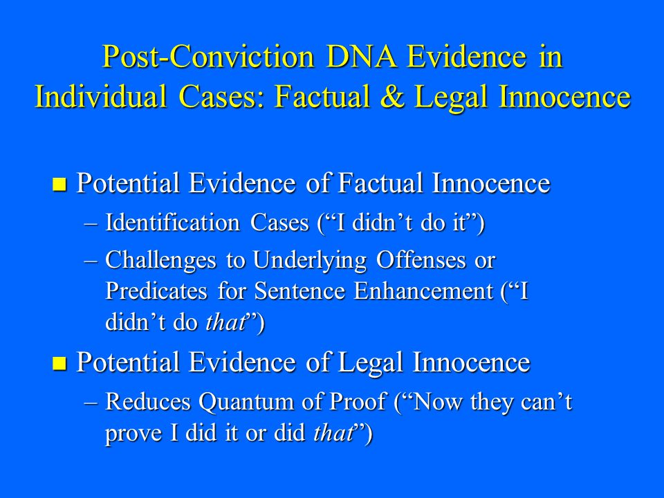 Post-Conviction DNA Evidence in Individual Cases: Factual & Legal Innocence Potential Evidence of Factual Innocence Potential Evidence of Factual Innocence –Identification Cases ( I didn't do it ) –Challenges to Underlying Offenses or Predicates for Sentence Enhancement ( I didn't do that ) Potential Evidence of Legal Innocence Potential Evidence of Legal Innocence –Reduces Quantum of Proof ( Now they can't prove I did it or did that )