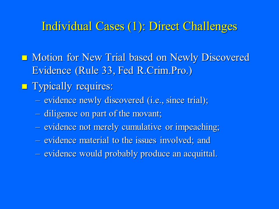 Individual Cases (1): Direct Challenges Motion for New Trial based on Newly Discovered Evidence (Rule 33, Fed R.Crim.Pro.) Motion for New Trial based on Newly Discovered Evidence (Rule 33, Fed R.Crim.Pro.) Typically requires: Typically requires: –evidence newly discovered (i.e., since trial); –diligence on part of the movant; –evidence not merely cumulative or impeaching; –evidence material to the issues involved; and –evidence would probably produce an acquittal.