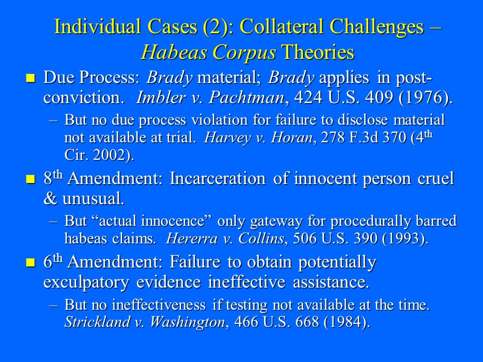 Individual Cases (2): Collateral Challenges – Habeas Corpus Theories Due Process: Brady material; Brady applies in post- conviction.