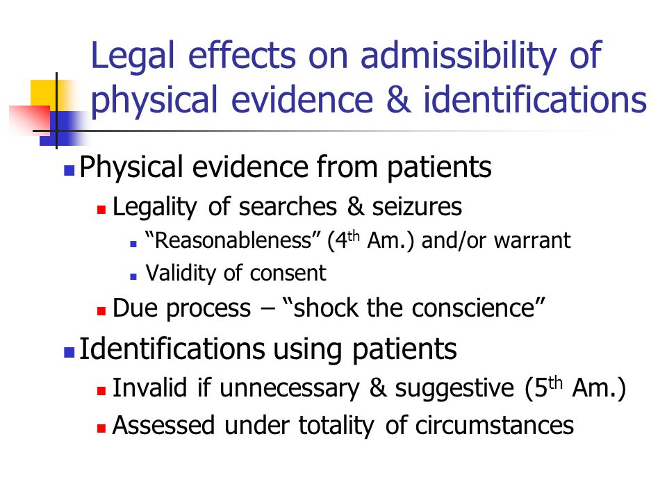 Legal effects on admissibility of physical evidence & identifications Physical evidence from patients Legality of searches & seizures Reasonableness (4 th Am.) and/or warrant Validity of consent Due process – shock the conscience Identifications using patients Invalid if unnecessary & suggestive (5 th Am.) Assessed under totality of circumstances