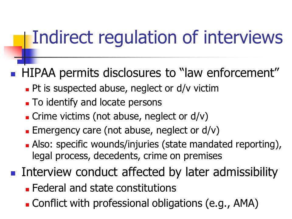 Indirect regulation of interviews HIPAA permits disclosures to law enforcement Pt is suspected abuse, neglect or d/v victim To identify and locate persons Crime victims (not abuse, neglect or d/v) Emergency care (not abuse, neglect or d/v) Also: specific wounds/injuries (state mandated reporting), legal process, decedents, crime on premises Interview conduct affected by later admissibility Federal and state constitutions Conflict with professional obligations (e.g., AMA)