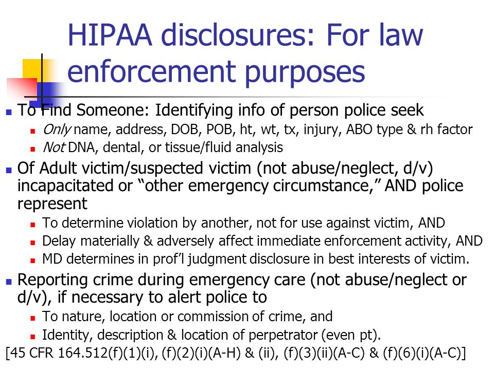 HIPAA disclosures: For law enforcement purposes To Find Someone: Identifying info of person police seek Only name, address, DOB, POB, ht, wt, tx, injury, ABO type & rh factor Not DNA, dental, or tissue/fluid analysis Of Adult victim/suspected victim (not abuse/neglect, d/v) incapacitated or other emergency circumstance, AND police represent To determine violation by another, not for use against victim, AND Delay materially & adversely affect immediate enforcement activity, AND MD determines in prof'l judgment disclosure in best interests of victim.