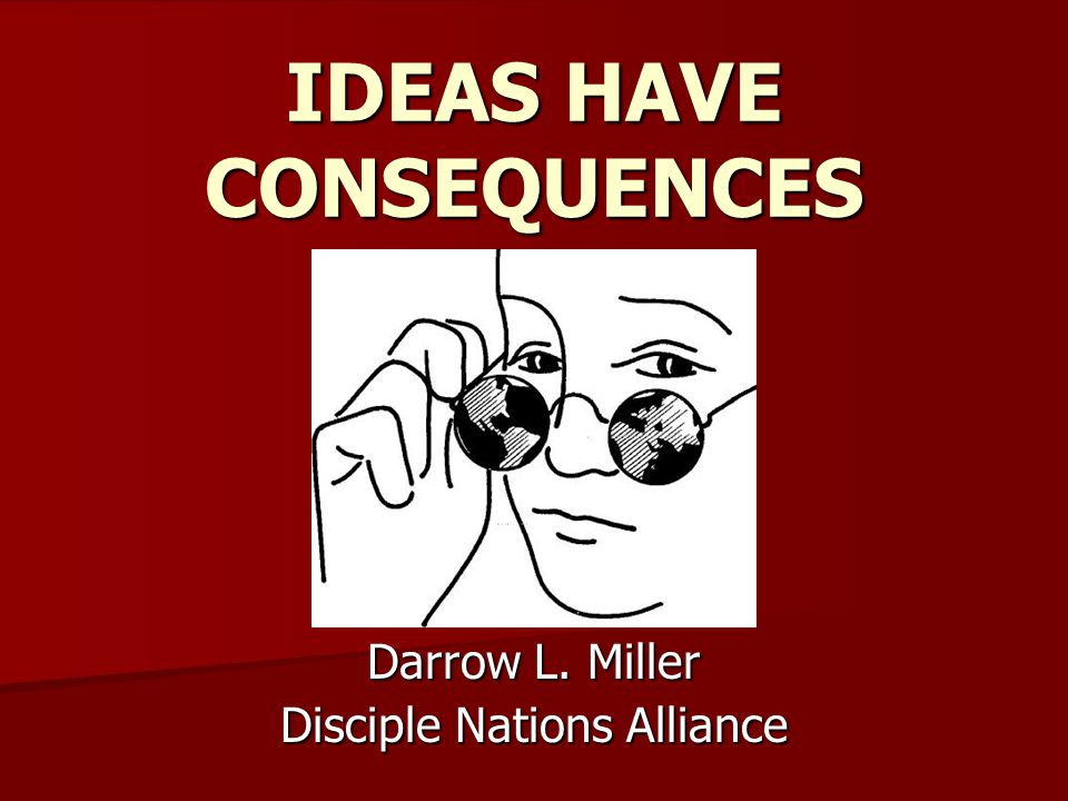 Darrow L. Miller Disciple Nations Alliance IDEAS HAVE CONSEQUENCES