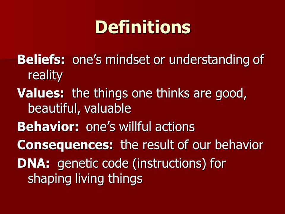 Definitions Beliefs: one's mindset or understanding of reality Values: the things one thinks are good, beautiful, valuable Behavior: one's willful actions Consequences: the result of our behavior DNA: genetic code (instructions) for shaping living things