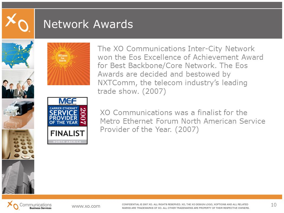 10 Network Awards The XO Communications Inter-City Network won the Eos Excellence of Achievement Award for Best Backbone/Core Network.