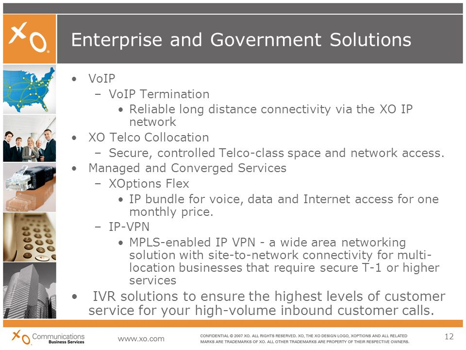 12 Enterprise and Government Solutions VoIP –VoIP Termination Reliable long distance connectivity via the XO IP network XO Telco Collocation –Secure, controlled Telco-class space and network access.
