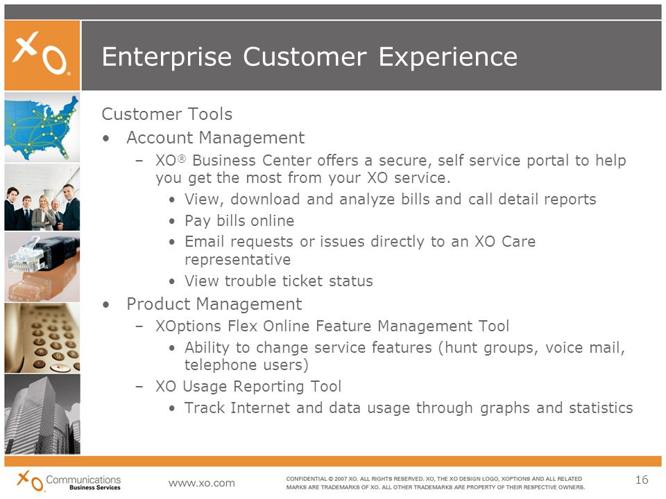 16 Enterprise Customer Experience Customer Tools Account Management –XO ® Business Center offers a secure, self service portal to help you get the most from your XO service.