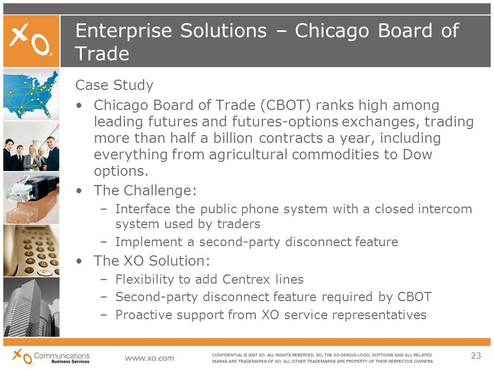 23 Enterprise Solutions – Chicago Board of Trade Case Study Chicago Board of Trade (CBOT) ranks high among leading futures and futures-options exchanges, trading more than half a billion contracts a year, including everything from agricultural commodities to Dow options.