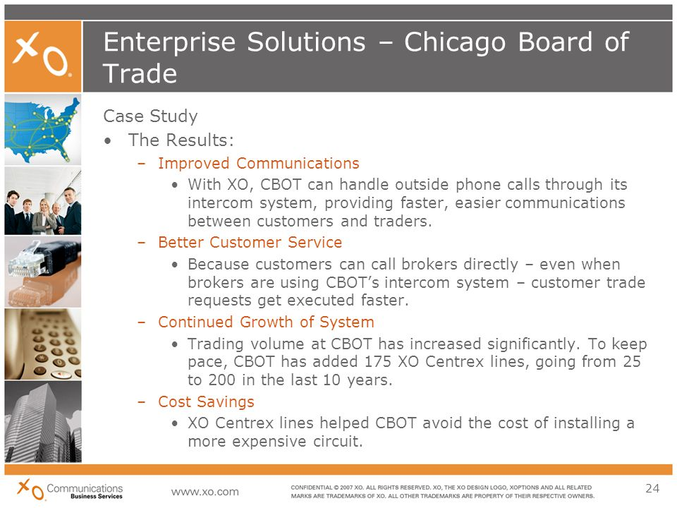 24 Enterprise Solutions – Chicago Board of Trade Case Study The Results: –Improved Communications With XO, CBOT can handle outside phone calls through its intercom system, providing faster, easier communications between customers and traders.