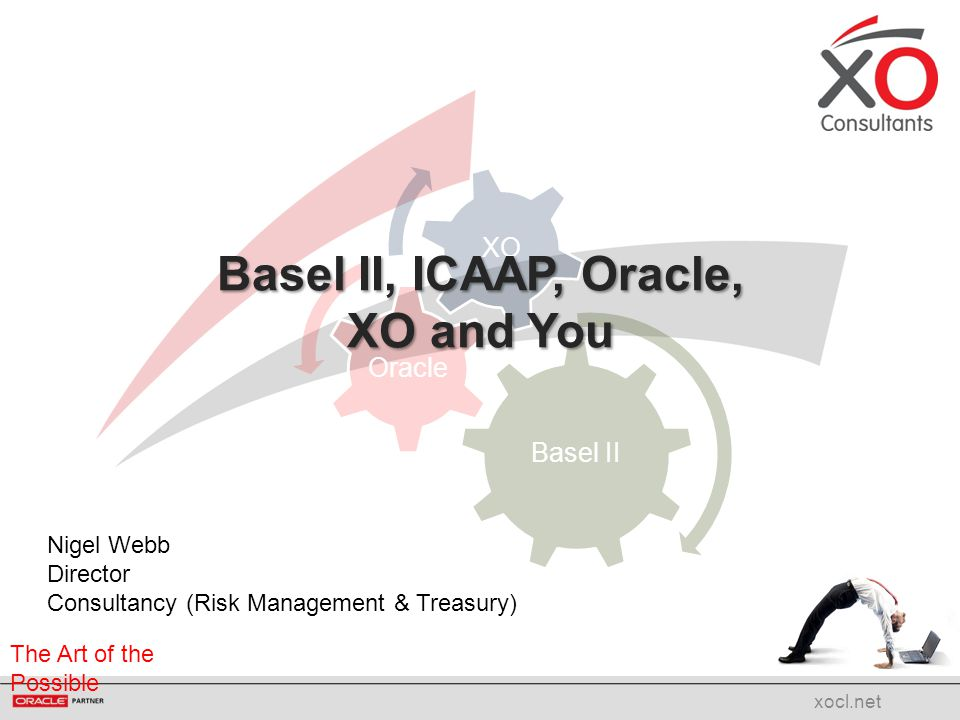 The Art of the Possible Basel II Oracle XO xocl.net Basel II, ICAAP, Oracle, XO and You Nigel Webb Director Consultancy (Risk Management & Treasury)