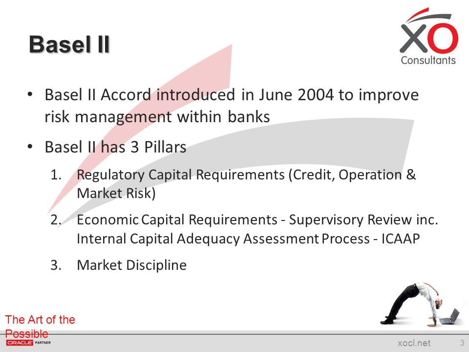 The Art of the Possible Pillar 1 has well established risk models and is strictly regulated Pillar 2 is entrusted to the Bank's Board for responsibility of implementing an ICAAP that is Appropriate to its Risk Profile and Business Plan Pillar 3 includes Disclosure Requirements or Reporting Basel II (contd.) 4 xocl.net Pillar 1 Credit Risk Operational Risk Market Risk Pillar 2 Supervisory Review Other Risk Pillar 3 Market Discipline Disclosures & Reporting