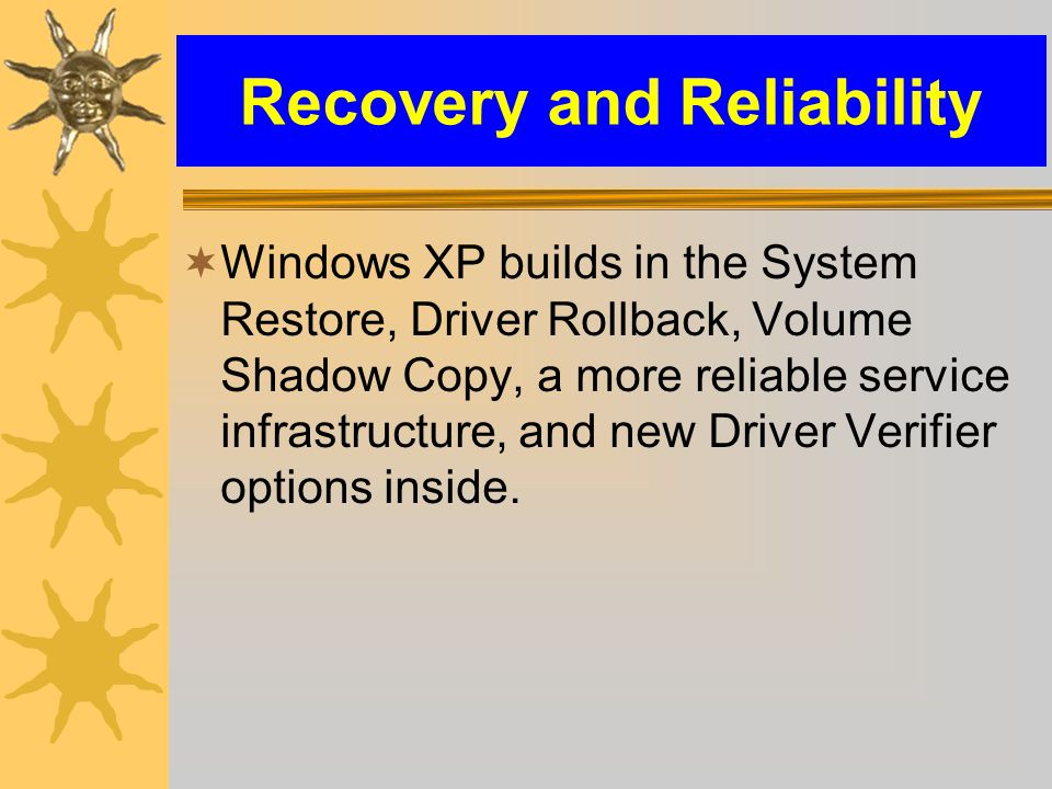 Recovery and Reliability  Windows XP builds in the System Restore, Driver Rollback, Volume Shadow Copy, a more reliable service infrastructure, and new Driver Verifier options inside.