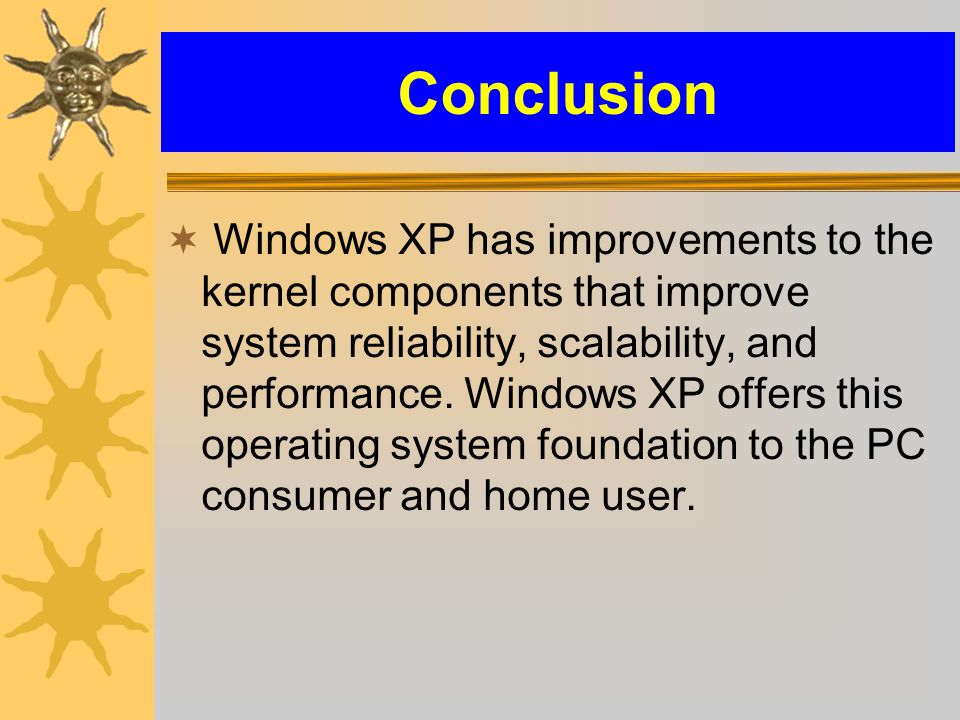 Conclusion  Windows XP has improvements to the kernel components that improve system reliability, scalability, and performance.
