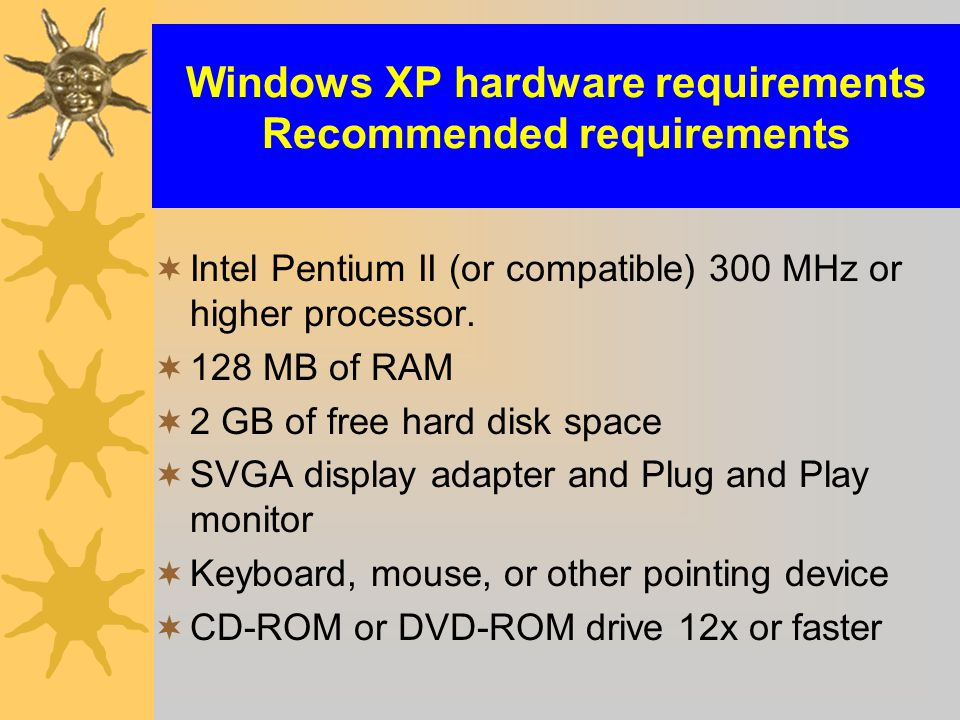 Windows XP hardware requirements Recommended requirements  Intel Pentium II (or compatible) 300 MHz or higher processor.