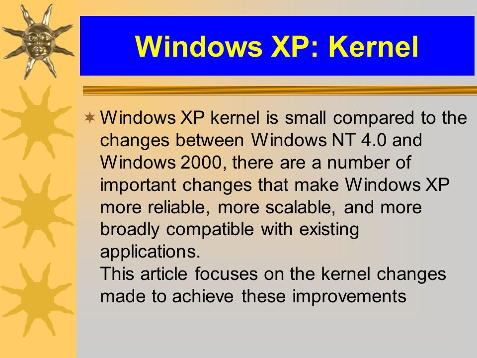Windows XP: Kernel  Windows XP kernel is small compared to the changes between Windows NT 4.0 and Windows 2000, there are a number of important changes that make Windows XP more reliable, more scalable, and more broadly compatible with existing applications.