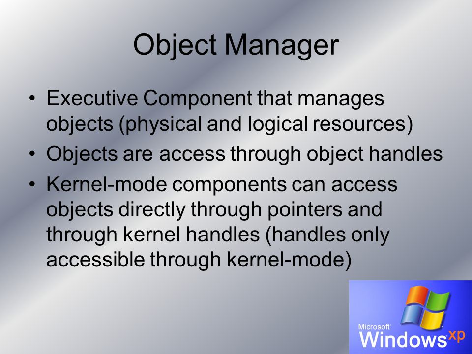 Object Manager Executive Component that manages objects (physical and logical resources) Objects are access through object handles Kernel-mode components can access objects directly through pointers and through kernel handles (handles only accessible through kernel-mode)