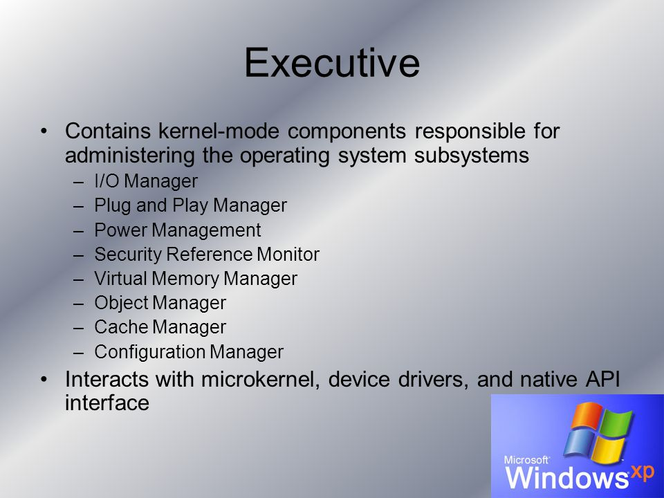 Executive Contains kernel-mode components responsible for administering the operating system subsystems –I/O Manager –Plug and Play Manager –Power Man