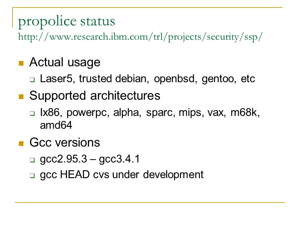 propolice status http://www.research.ibm.com/trl/projects/security/ssp/ Actual usage  Laser5, trusted debian, openbsd, gentoo, etc Supported architectures  Ix86, powerpc, alpha, sparc, mips, vax, m68k, amd64 Gcc versions  gcc2.95.3 – gcc3.4.1  gcc HEAD cvs under development