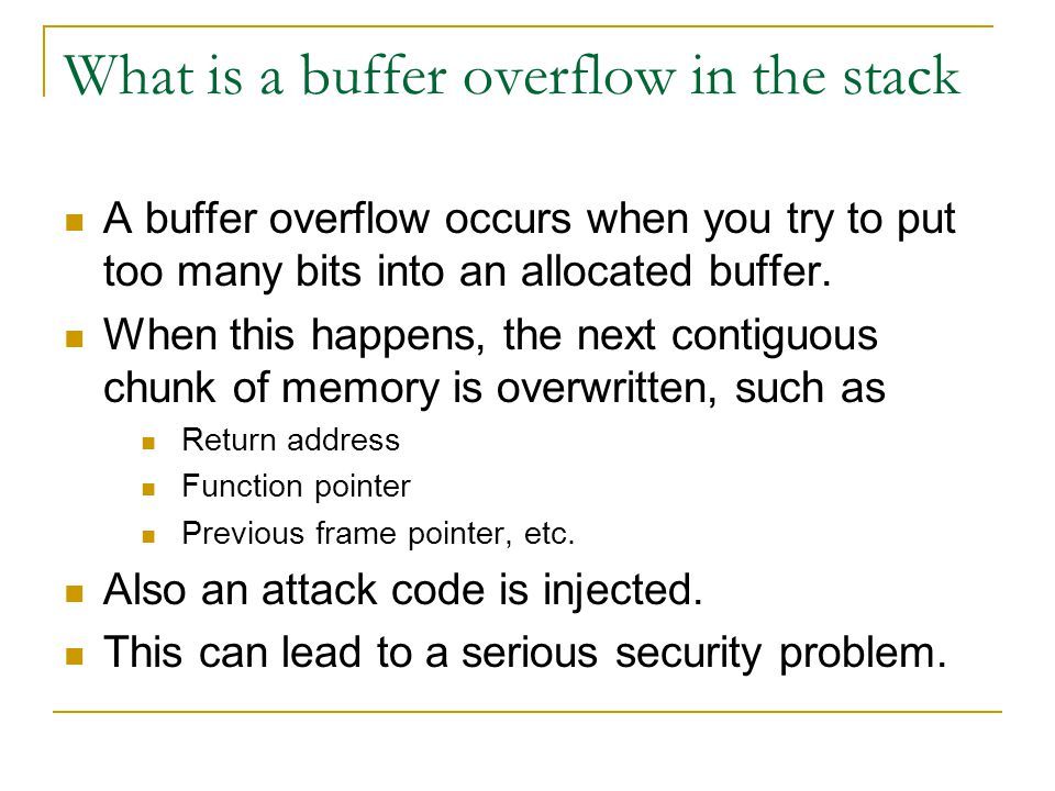What is a buffer overflow in the stack A buffer overflow occurs when you try to put too many bits into an allocated buffer.