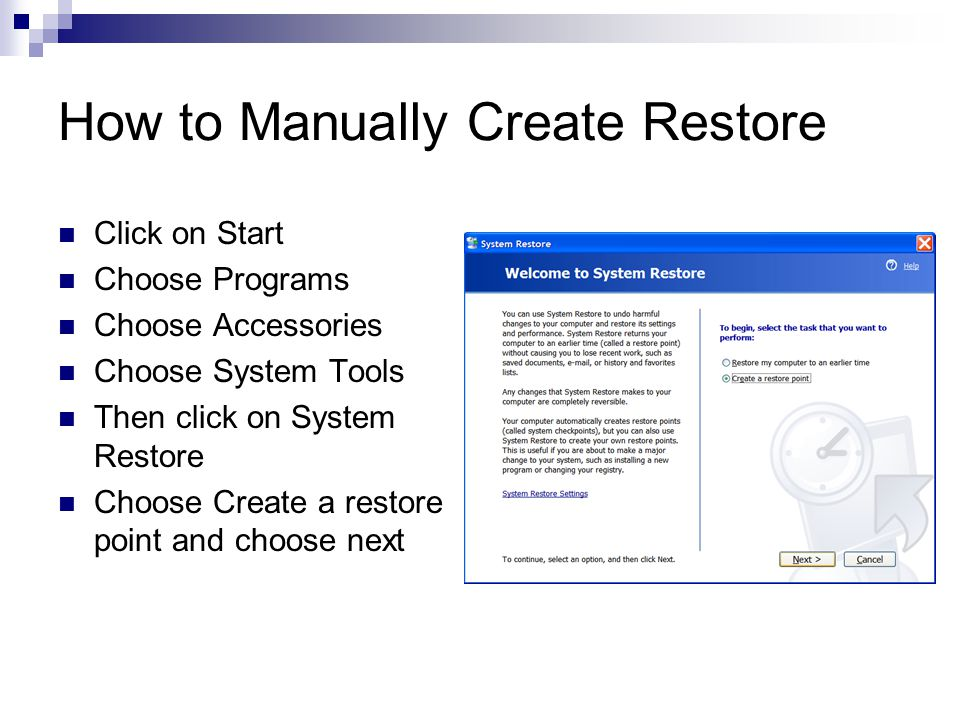 How to Manually Create Restore Click on Start Choose Programs Choose Accessories Choose System Tools Then click on System Restore Choose Create a restore point and choose next