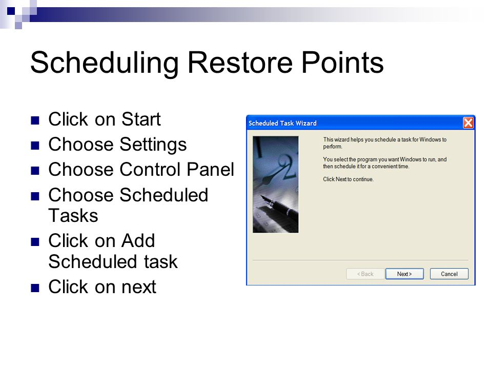 Scheduling Restore Points Click on Start Choose Settings Choose Control Panel Choose Scheduled Tasks Click on Add Scheduled task Click on next