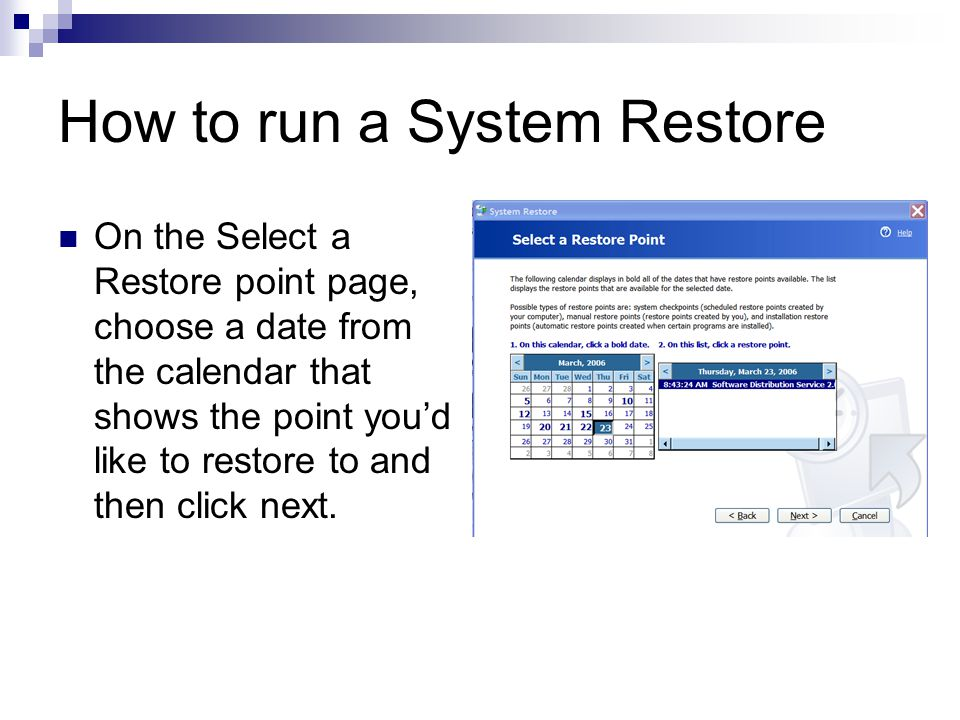 How to run a System Restore On the Select a Restore point page, choose a date from the calendar that shows the point you'd like to restore to and then click next.