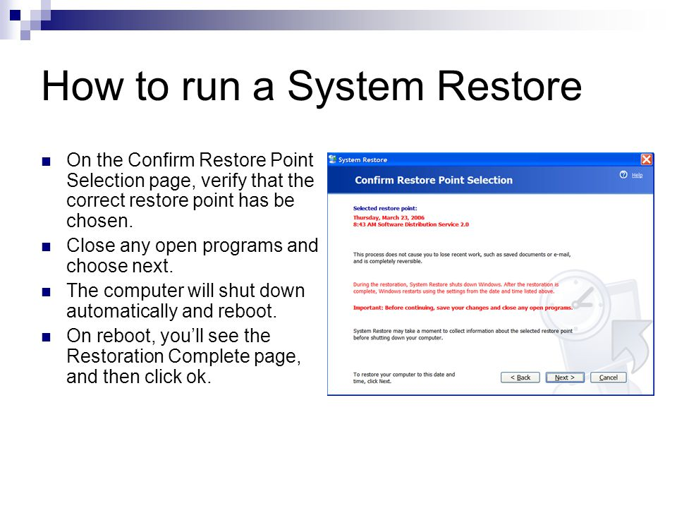 Window XP System Restore Recap Built into all versions of XP Can help you restore your machine to a workable state after a system problem Files in My Documents, My Pictures, or My Music folders are safe from deletion You may need to reinstall applications in the event of a System Restore Automatically runs before new device drivers, automatic updates, unsigned drivers, and some applications are installed.