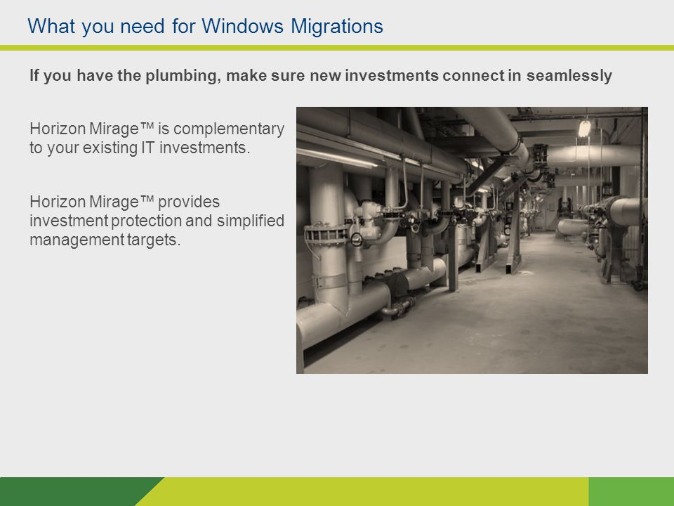 What you need for Windows Migrations If you have the plumbing, make sure new investments connect in seamlessly Horizon Mirage™ is complementary to your existing IT investments.