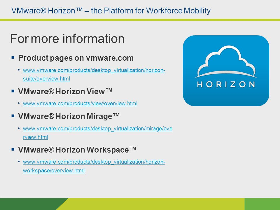 VMware® Horizon™ – the Platform for Workforce Mobility  Product pages on vmware.com www.vmware.com/products/desktop_virtualization/horizon- suite/overview.html www.vmware.com/products/desktop_virtualization/horizon- suite/overview.html  VMware® Horizon View™ www.vmware.com/products/view/overview.html  VMware® Horizon Mirage™ www.vmware.com/products/desktop_virtualization/mirage/ove rview.html www.vmware.com/products/desktop_virtualization/mirage/ove rview.html  VMware® Horizon Workspace™ www.vmware.com/products/desktop_virtualization/horizon- workspace/overview.html www.vmware.com/products/desktop_virtualization/horizon- workspace/overview.html For more information
