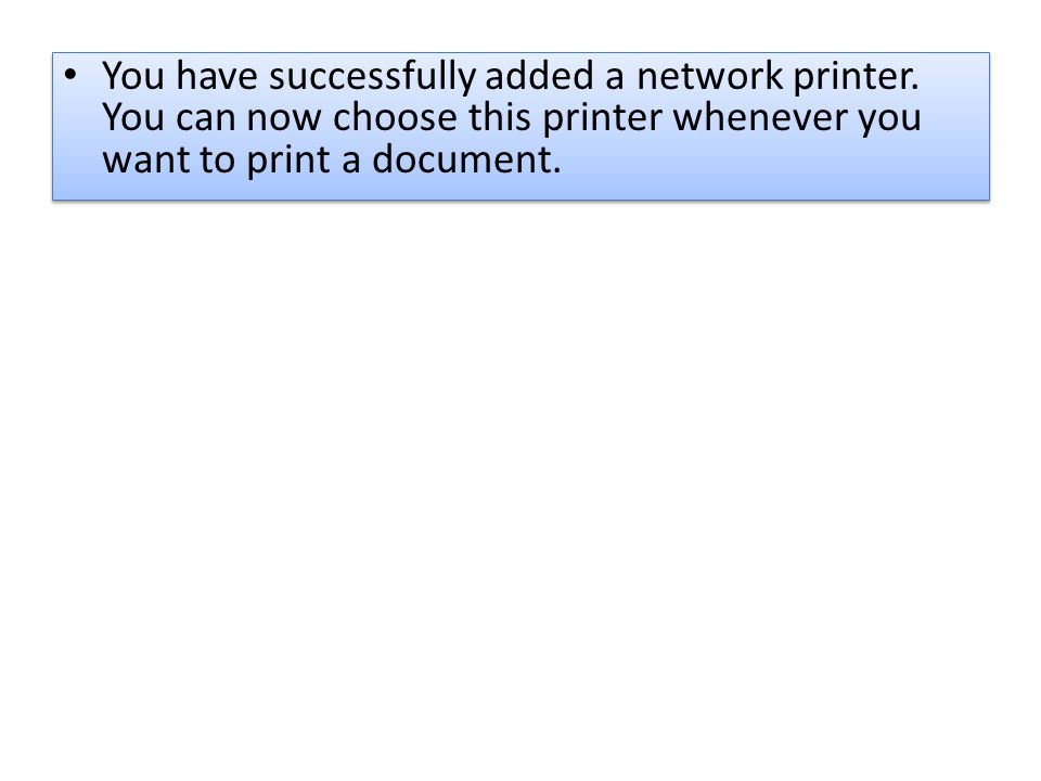 You have successfully added a network printer. You can now choose this printer whenever you want to print a document.