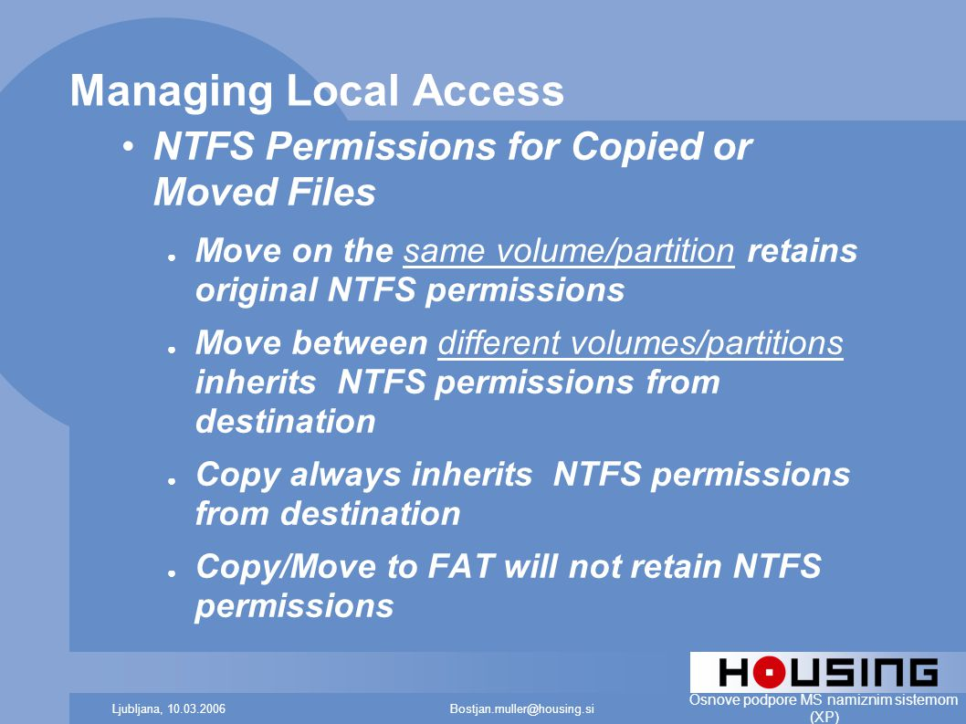 Bostjan.muller@housing.siLjubljana, 10.03.2006 Osnove podpore MS namiznim sistemom (XP) Managing Local Access NTFS Permissions for Copied or Moved Files ● Move on the same volume/partition retains original NTFS permissions ● Move between different volumes/partitions inherits NTFS permissions from destination ● Copy always inherits NTFS permissions from destination ● Copy/Move to FAT will not retain NTFS permissions