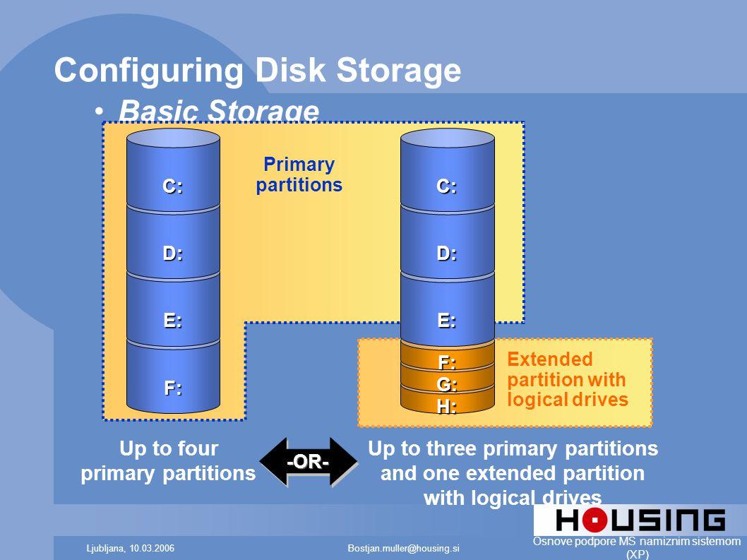Bostjan.muller@housing.siLjubljana, 10.03.2006 Osnove podpore MS namiznim sistemom (XP) Configuring Disk Storage Basic Storage H: G: F: E: D: C: F: E: D: C: -OR--OR- Primary partitions Up to four primary partitions Up to three primary partitions and one extended partition with logical drives Extended partition with logical drives