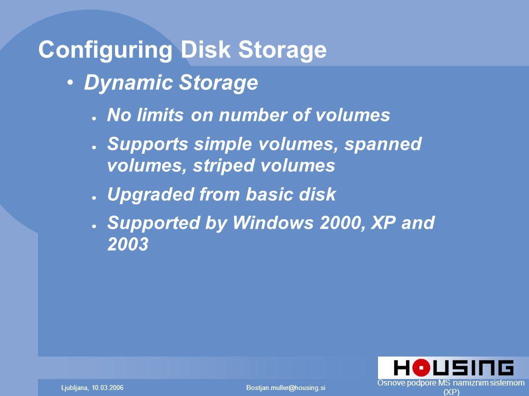 Bostjan.muller@housing.siLjubljana, 10.03.2006 Osnove podpore MS namiznim sistemom (XP) Configuring Disk Storage Dynamic Storage ● No limits on number of volumes ● Supports simple volumes, spanned volumes, striped volumes ● Upgraded from basic disk ● Supported by Windows 2000, XP and 2003