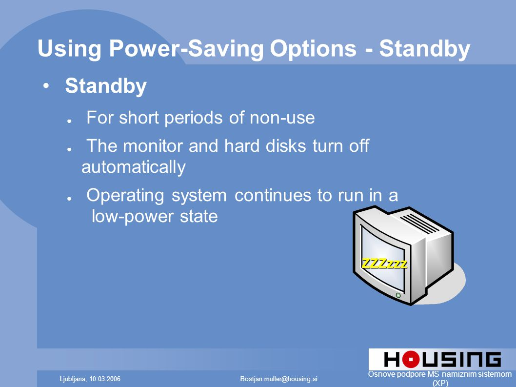 Bostjan.muller@housing.siLjubljana, 10.03.2006 Osnove podpore MS namiznim sistemom (XP) Using Power-Saving Options - Standby Standby ● For short periods of non-use ● The monitor and hard disks turn off automatically ● Operating system continues to run in a low-power state ZZZzzz
