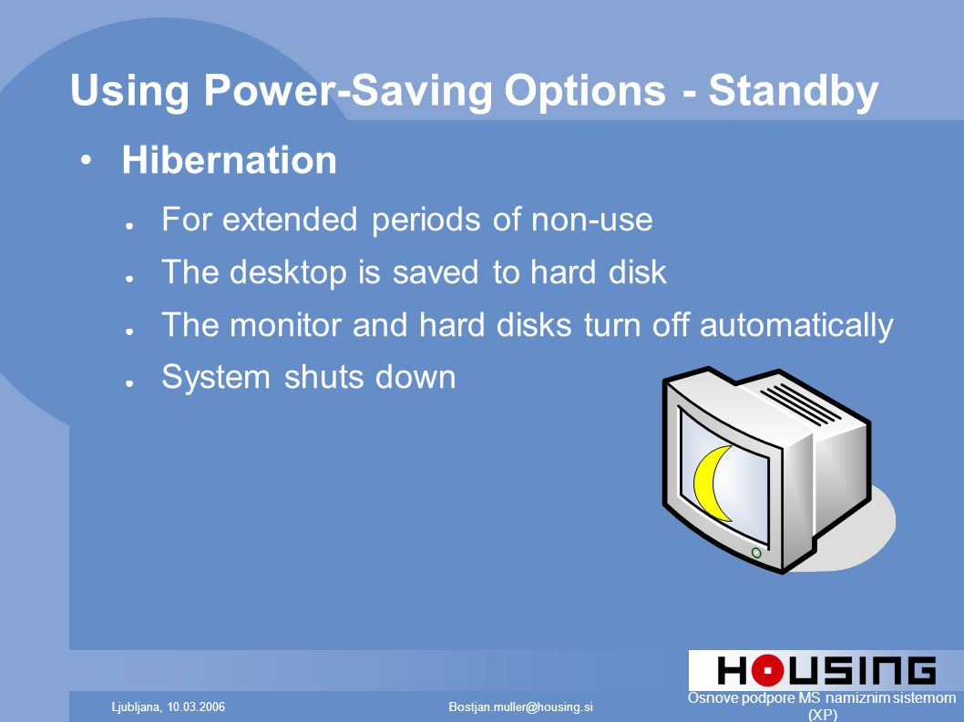 Bostjan.muller@housing.siLjubljana, 10.03.2006 Osnove podpore MS namiznim sistemom (XP) Using Power-Saving Options - Standby Hibernation ● For extended periods of non-use ● The desktop is saved to hard disk ● The monitor and hard disks turn off automatically ● System shuts down