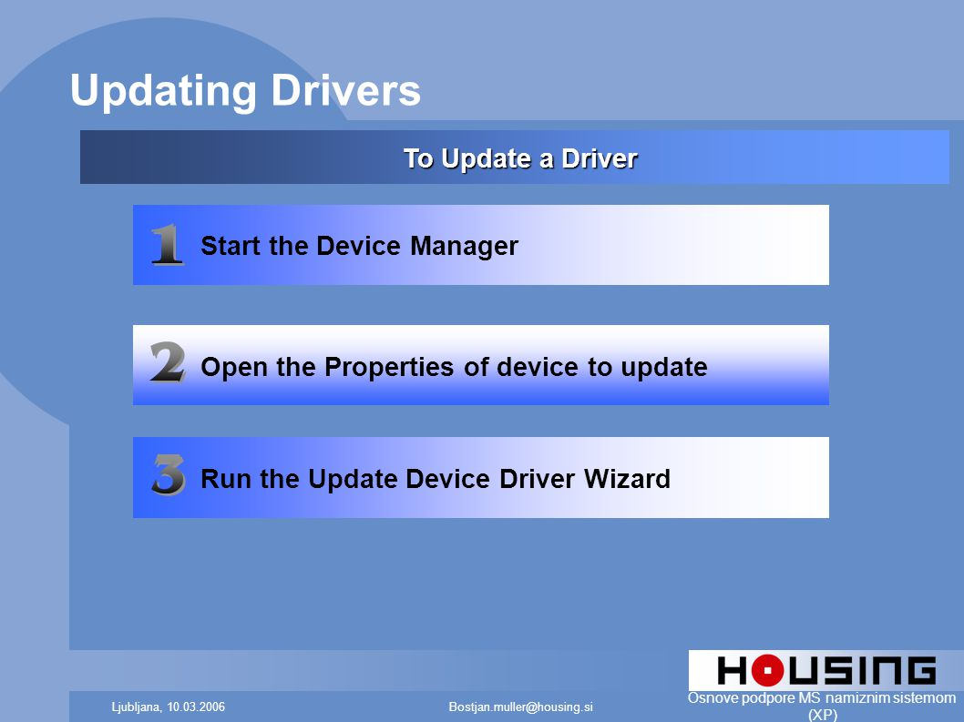 Bostjan.muller@housing.siLjubljana, 10.03.2006 Osnove podpore MS namiznim sistemom (XP) Updating Drivers Start the Device Manager Open the Properties of device to update Run the Update Device Driver Wizard To Update a Driver