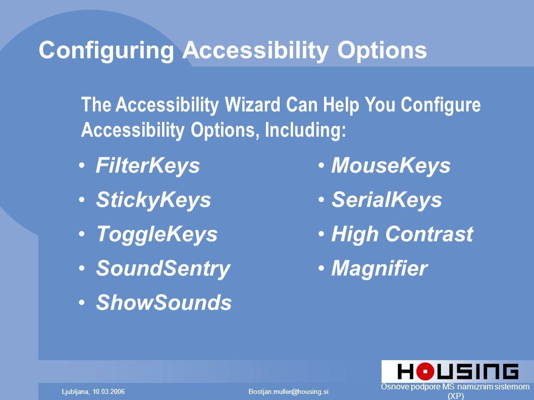 Bostjan.muller@housing.siLjubljana, 10.03.2006 Osnove podpore MS namiznim sistemom (XP) Configuring Accessibility Options FilterKeys StickyKeys ToggleKeys SoundSentry ShowSounds MouseKeys SerialKeys High Contrast Magnifier The Accessibility Wizard Can Help You Configure Accessibility Options, Including: