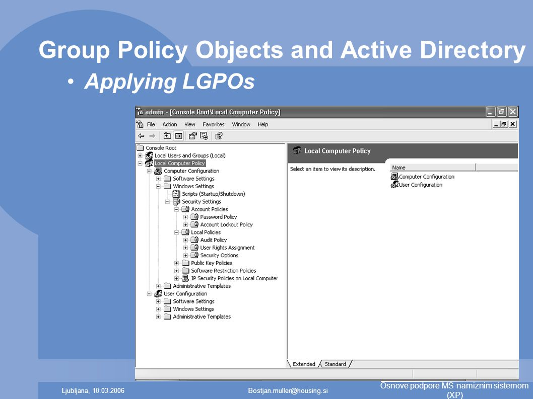 Bostjan.muller@housing.siLjubljana, 10.03.2006 Osnove podpore MS namiznim sistemom (XP) Group Policy Objects and Active Directory Applying LGPOs