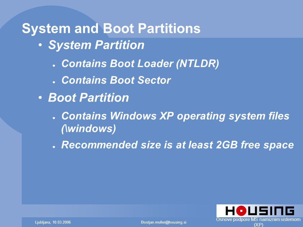 Bostjan.muller@housing.siLjubljana, 10.03.2006 Osnove podpore MS namiznim sistemom (XP) System and Boot Partitions System Partition ● Contains Boot Loader (NTLDR) ● Contains Boot Sector Boot Partition ● Contains Windows XP operating system files (\windows) ● Recommended size is at least 2GB free space