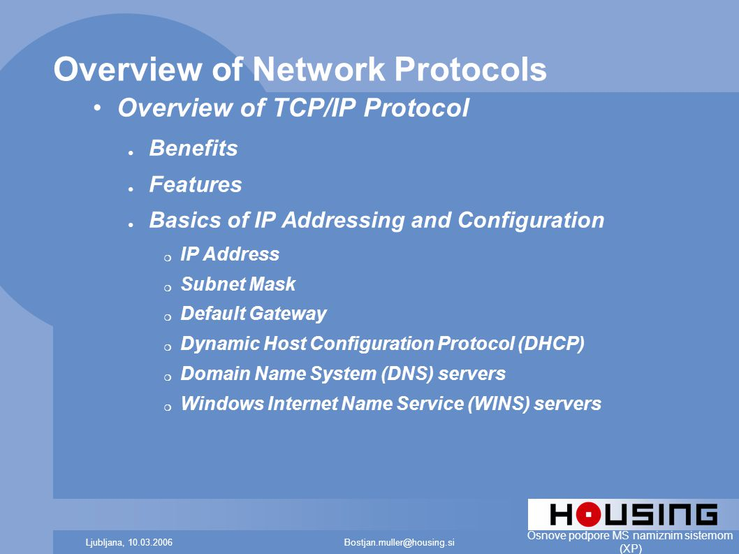 Bostjan.muller@housing.siLjubljana, 10.03.2006 Osnove podpore MS namiznim sistemom (XP) Overview of Network Protocols Overview of TCP/IP Protocol ● Benefits ● Features ● Basics of IP Addressing and Configuration ❍ IP Address ❍ Subnet Mask ❍ Default Gateway ❍ Dynamic Host Configuration Protocol (DHCP) ❍ Domain Name System (DNS) servers ❍ Windows Internet Name Service (WINS) servers