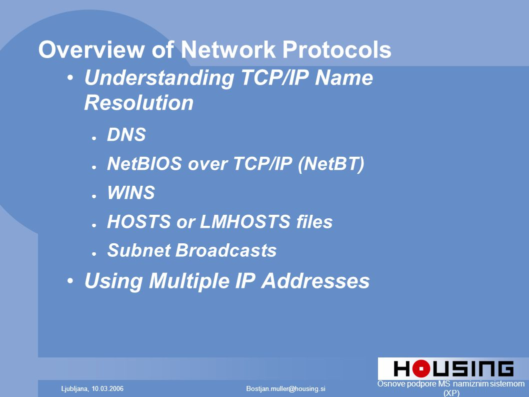 Bostjan.muller@housing.siLjubljana, 10.03.2006 Osnove podpore MS namiznim sistemom (XP) Overview of Network Protocols Understanding TCP/IP Name Resolution ● DNS ● NetBIOS over TCP/IP (NetBT) ● WINS ● HOSTS or LMHOSTS files ● Subnet Broadcasts Using Multiple IP Addresses