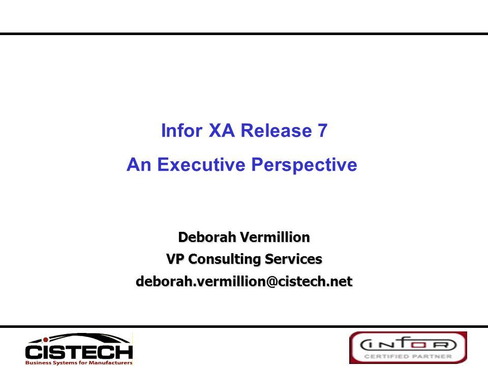 Infor XA Release 7 An Executive Perspective Deborah Vermillion VP Consulting Services deborah.vermillion@cistech.net
