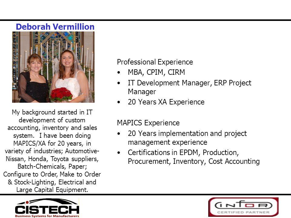 Deborah Vermillion Professional Experience MBA, CPIM, CIRM IT Development Manager, ERP Project Manager 20 Years XA Experience MAPICS Experience 20 Yea