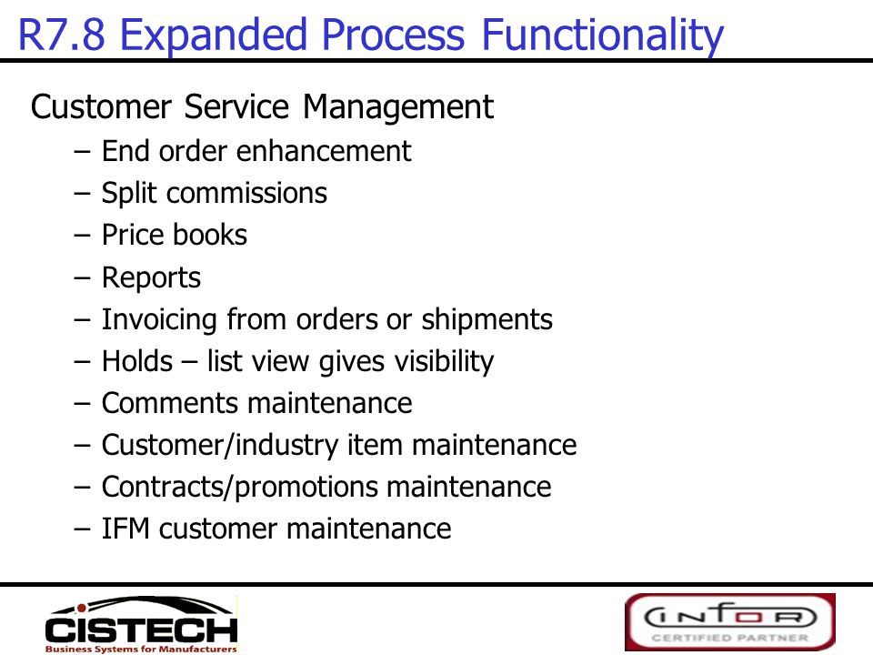 R7.8 Expanded Process Functionality Customer Service Management –End order enhancement –Split commissions –Price books –Reports –Invoicing from orders