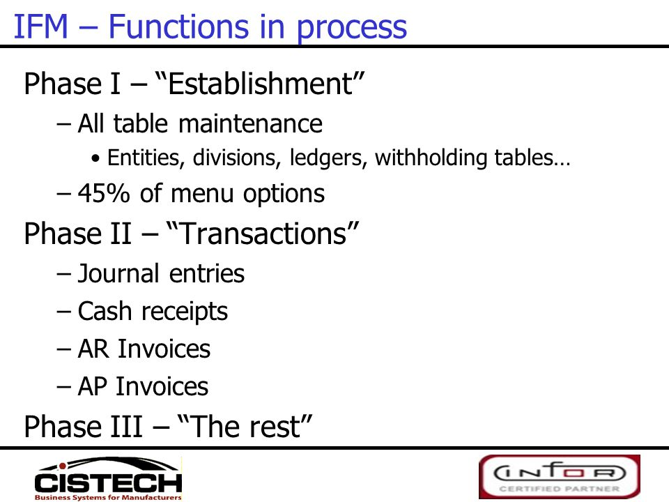 """IFM – Functions in process Phase I – """"Establishment"""" –All table maintenance Entities, divisions, ledgers, withholding tables… –45% of menu options Pha"""