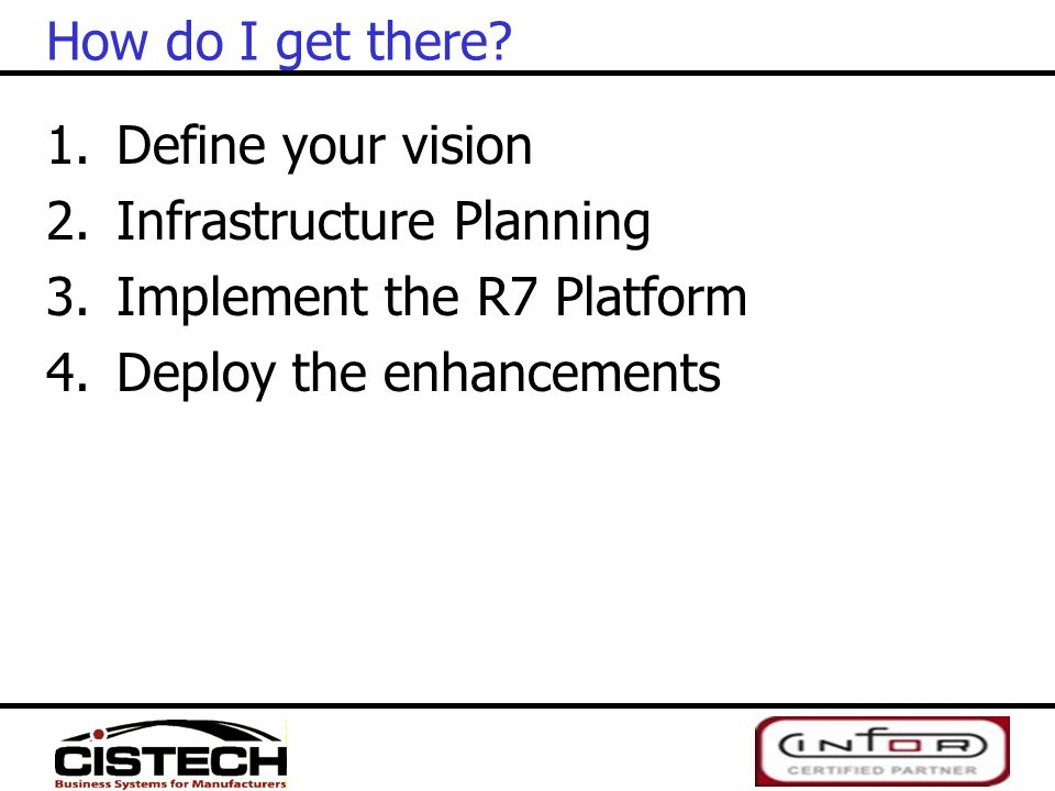 How do I get there? 1.Define your vision 2.Infrastructure Planning 3.Implement the R7 Platform 4.Deploy the enhancements