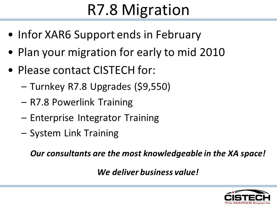 R7.8 Migration Infor XAR6 Support ends in February Plan your migration for early to mid 2010 Please contact CISTECH for: –Turnkey R7.8 Upgrades ($9,550) –R7.8 Powerlink Training –Enterprise Integrator Training –System Link Training Our consultants are the most knowledgeable in the XA space.