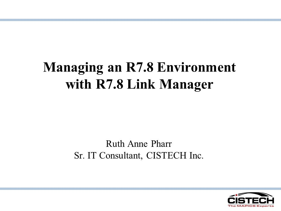 Managing an R7.8 Environment with R7.8 Link Manager Ruth Anne Pharr Sr. IT Consultant, CISTECH Inc.