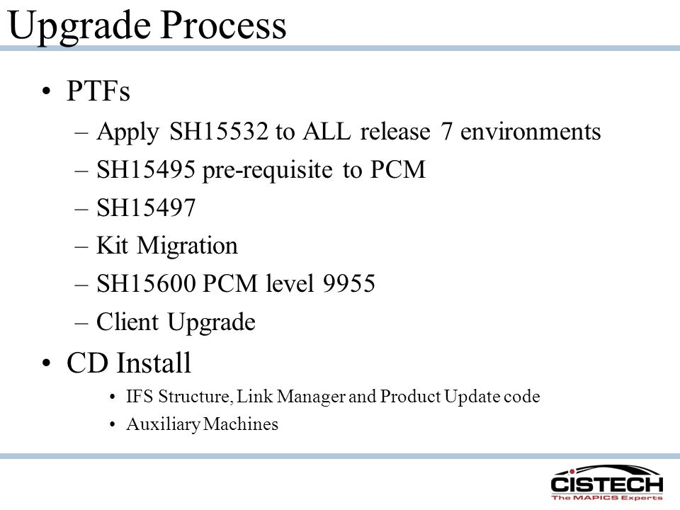 Upgrade Process PTFs –Apply SH15532 to ALL release 7 environments –SH15495 pre-requisite to PCM –SH15497 –Kit Migration –SH15600 PCM level 9955 –Client Upgrade CD Install IFS Structure, Link Manager and Product Update code Auxiliary Machines