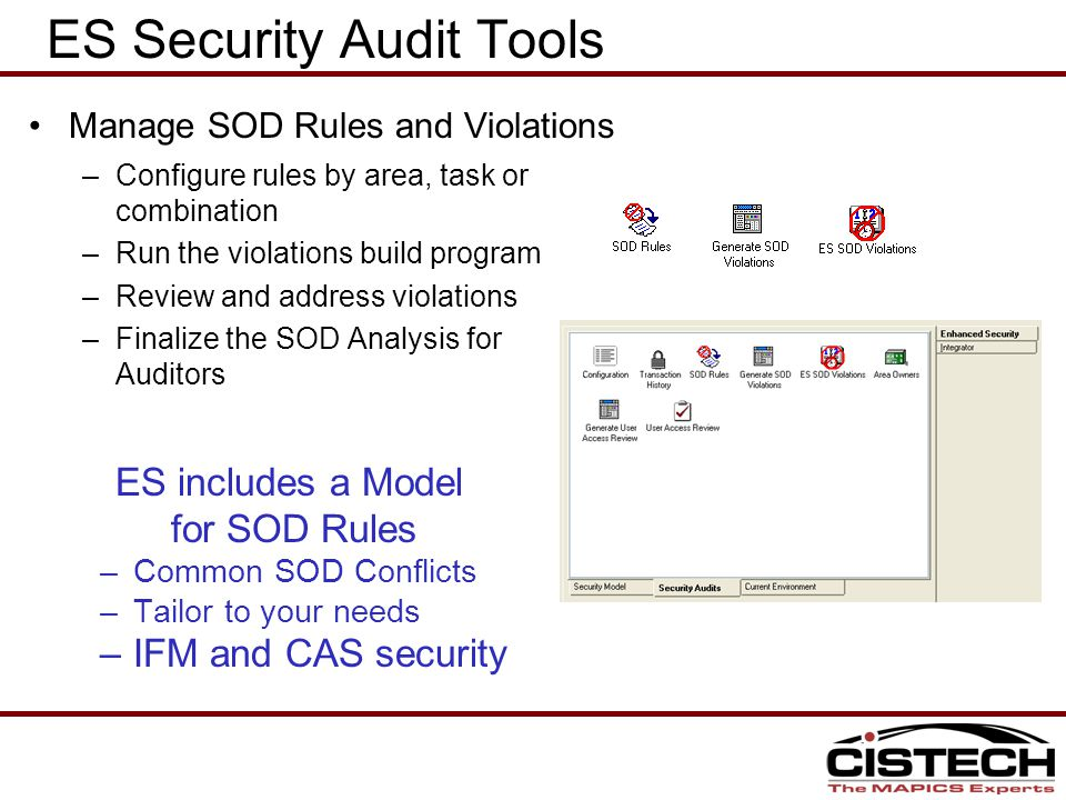 –Configure rules by area, task or combination –Run the violations build program –Review and address violations –Finalize the SOD Analysis for Auditors ES Security Audit Tools Manage SOD Rules and Violations ES includes a Model for SOD Rules –Common SOD Conflicts –Tailor to your needs –IFM and CAS security